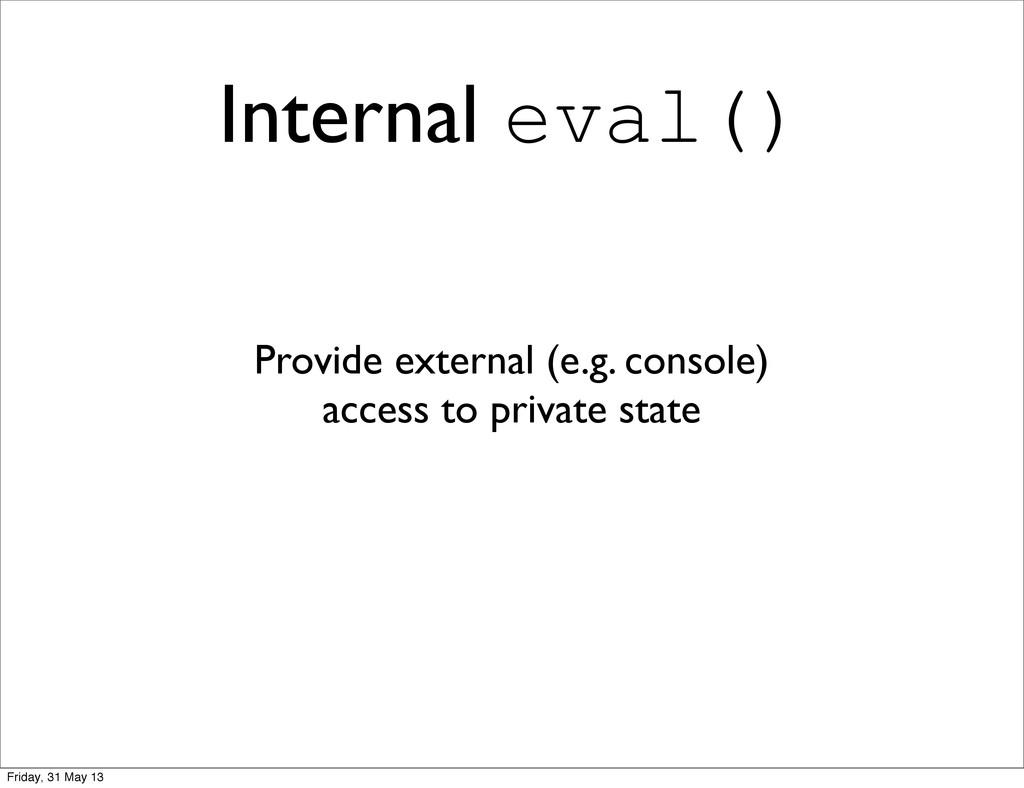 Internal eval() Provide external (e.g. console)...
