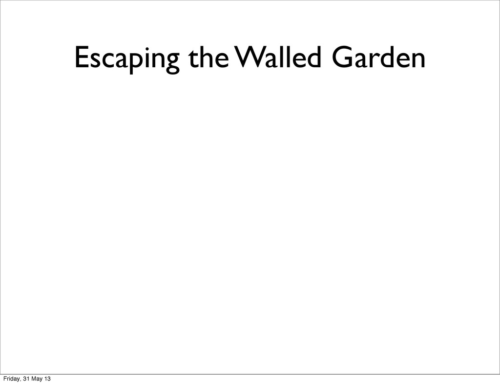 Escaping the Walled Garden Friday, 31 May 13