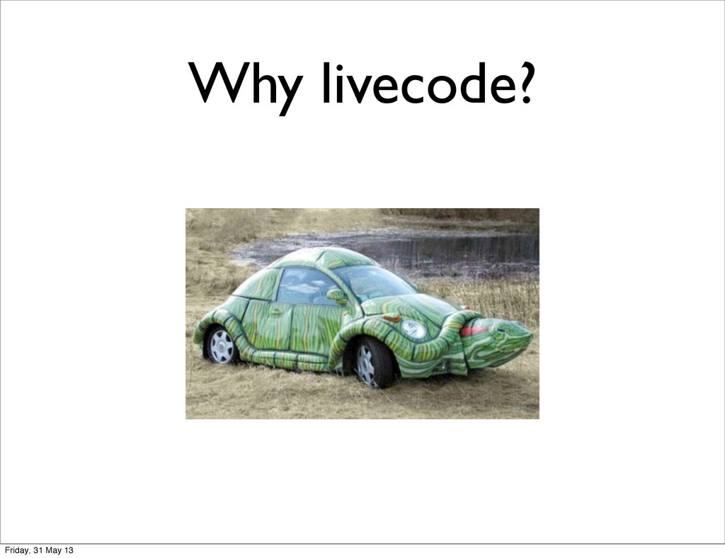 Why livecode? Friday, 31 May 13