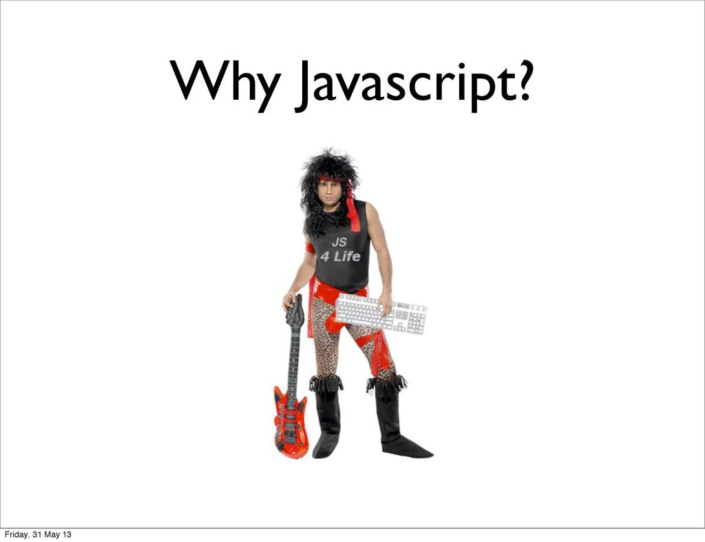 Why Javascript? Friday, 31 May 13