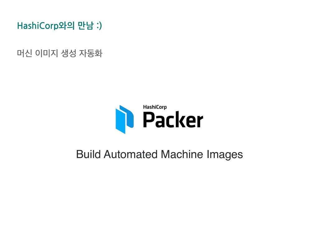 HashiCorp와의 만남 :) ݠन  ࢤ زച Build Automated...