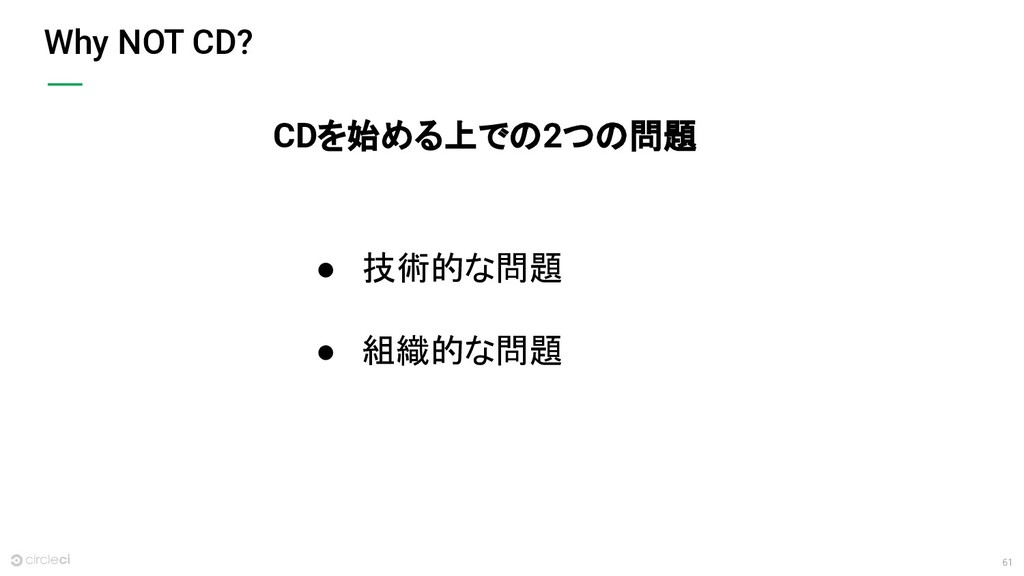 61 Why NOT CD? ● 技術的な問題 ● 組織的な問題 CDを始める上での2つの問題
