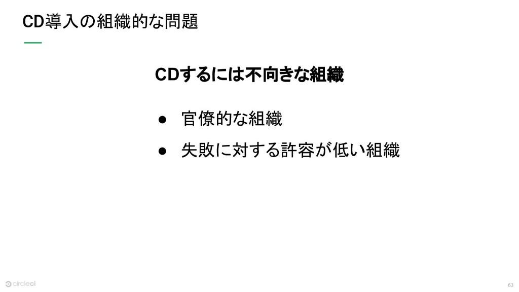 63 CD導入の組織的な問題 CDするには不向きな組織 ● 官僚的な組織 ● 失敗に対する許容...