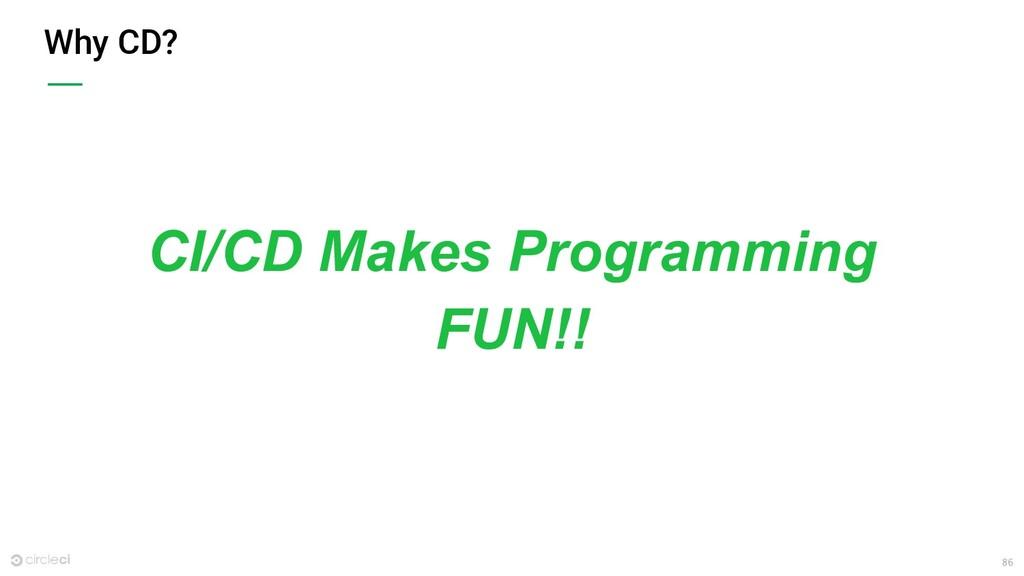 86 Why CD? CI/CD Makes Programming FUN!!