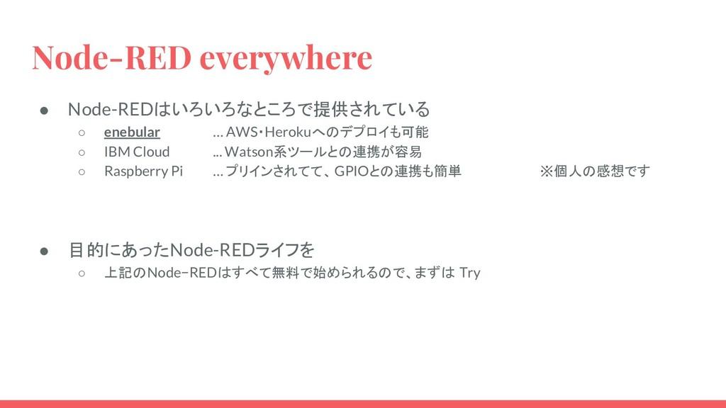 Node-RED everywhere ● Node-REDはいろいろなところで提供されている...