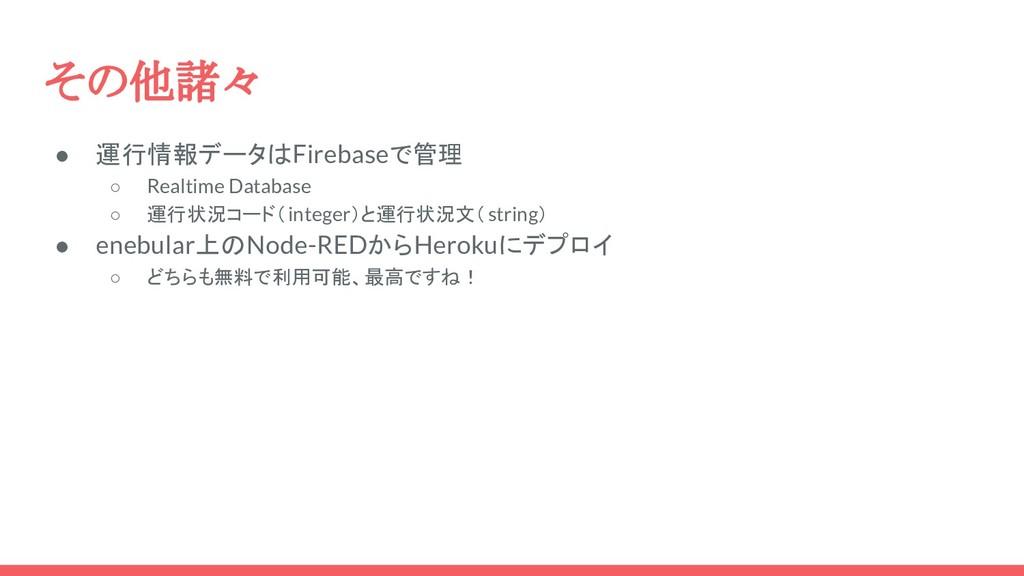 その他諸々 ● 運行情報データはFirebaseで管理 ○ Realtime Database...