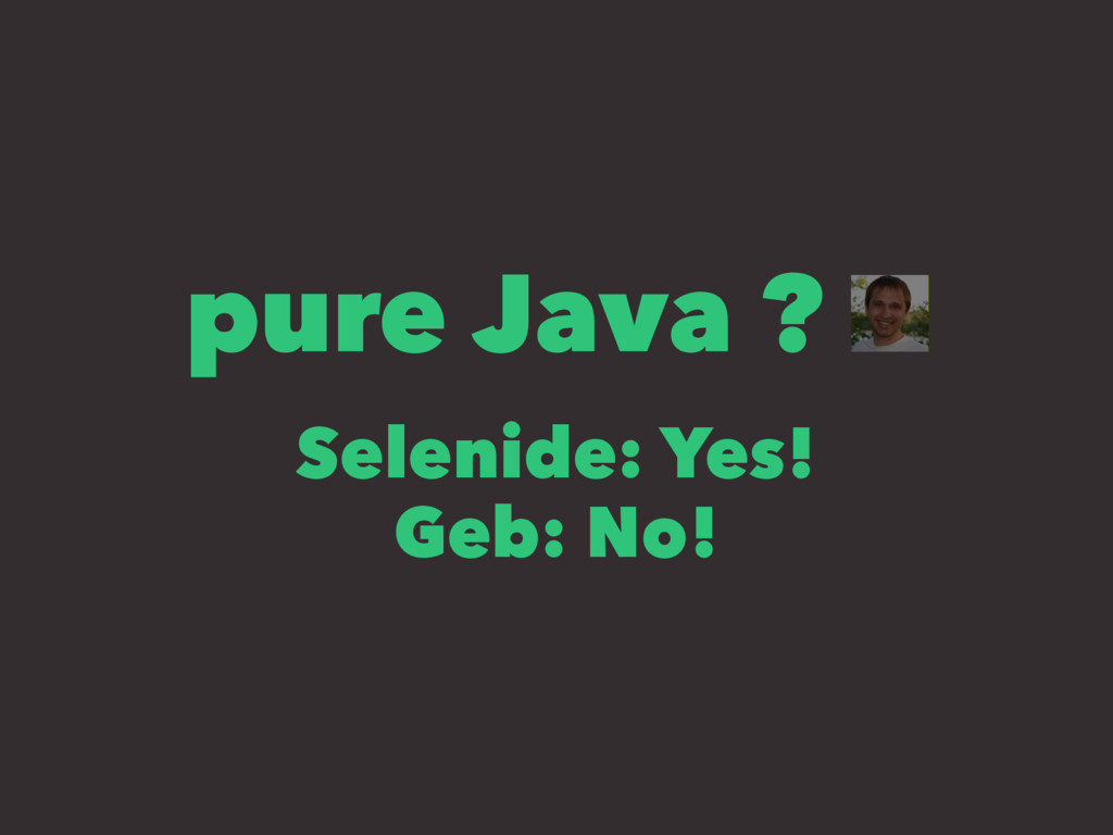 pure Java ? Selenide: Yes! Geb: No!