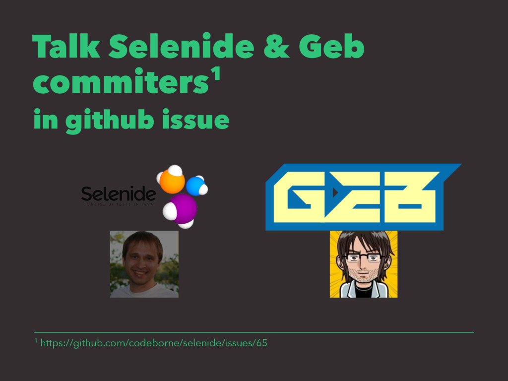 Talk Selenide & Geb commiters1 in github issue ...