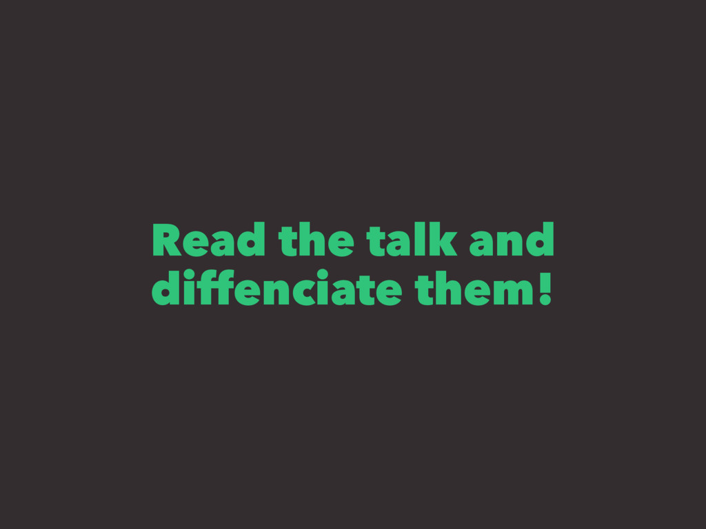 Read the talk and diffenciate them!