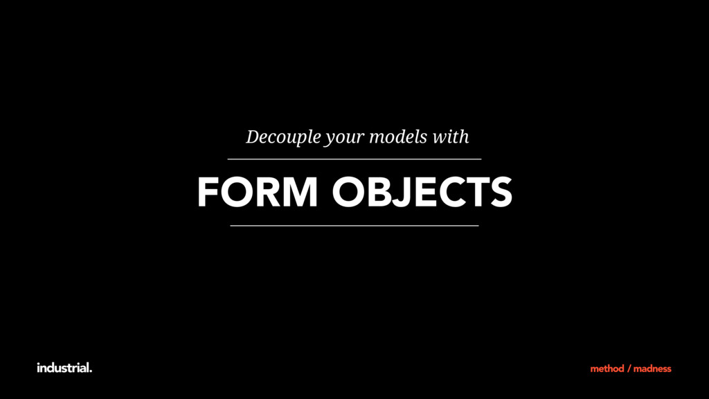FORM OBJECTS Decouple your models with