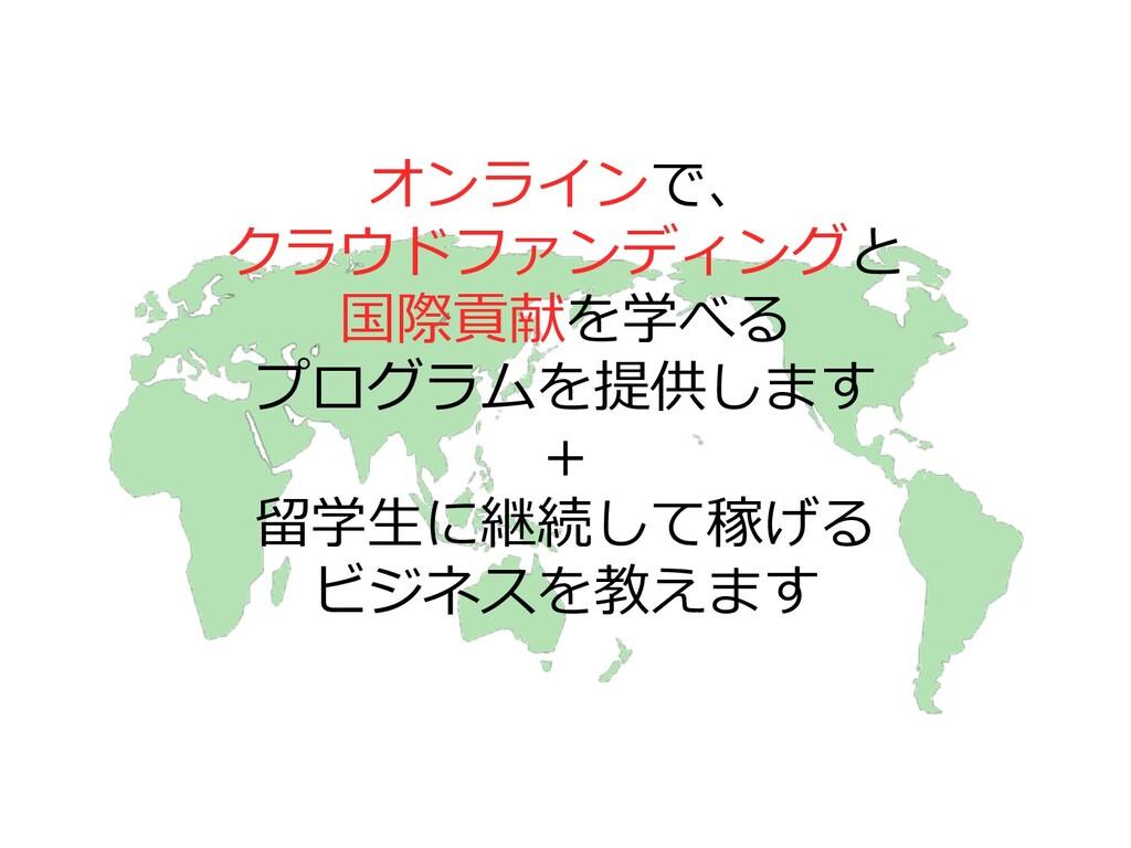 オンラインで、 クラウドファンディングと 国際貢献を学べる プログラムを提供します + 留学⽣...