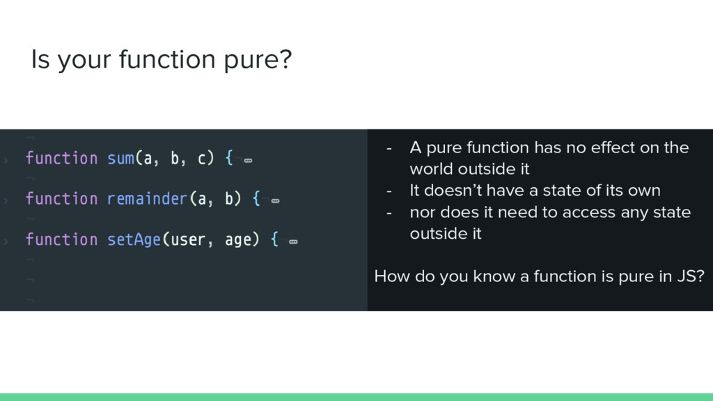 Is your function pure? - A pure function has no...