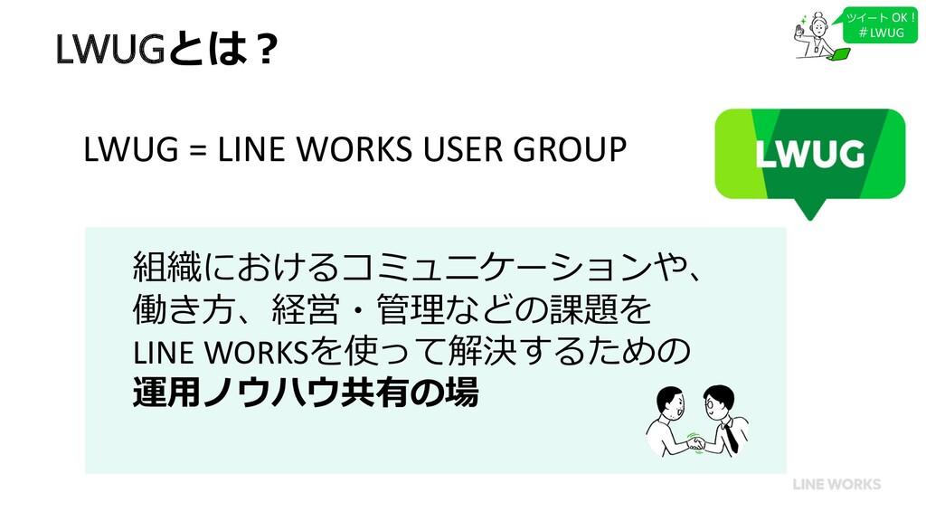 LWUGとは︖ 組織におけるコミュニケーションや、 働き⽅、経営・管理などの課題を LINE ...
