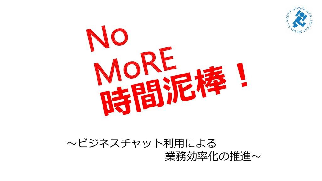 No MoRE 時間泥棒︕ 〜ビジネスチャット利⽤による 業務効率化の推進〜