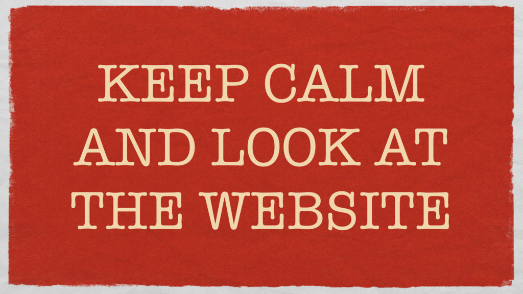 KEEP CALM AND LOOK AT THE WEBSITE