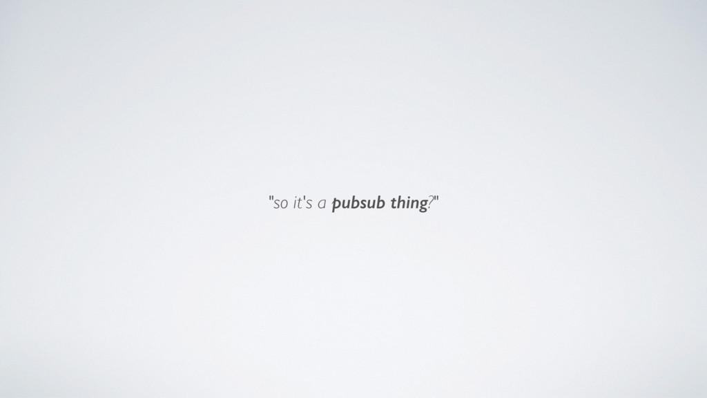 """""""so it's a pubsub thing?"""""""