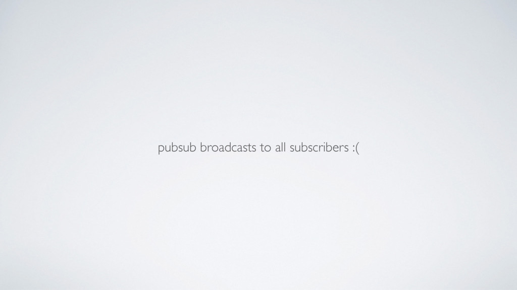 pubsub broadcasts to all subscribers :(