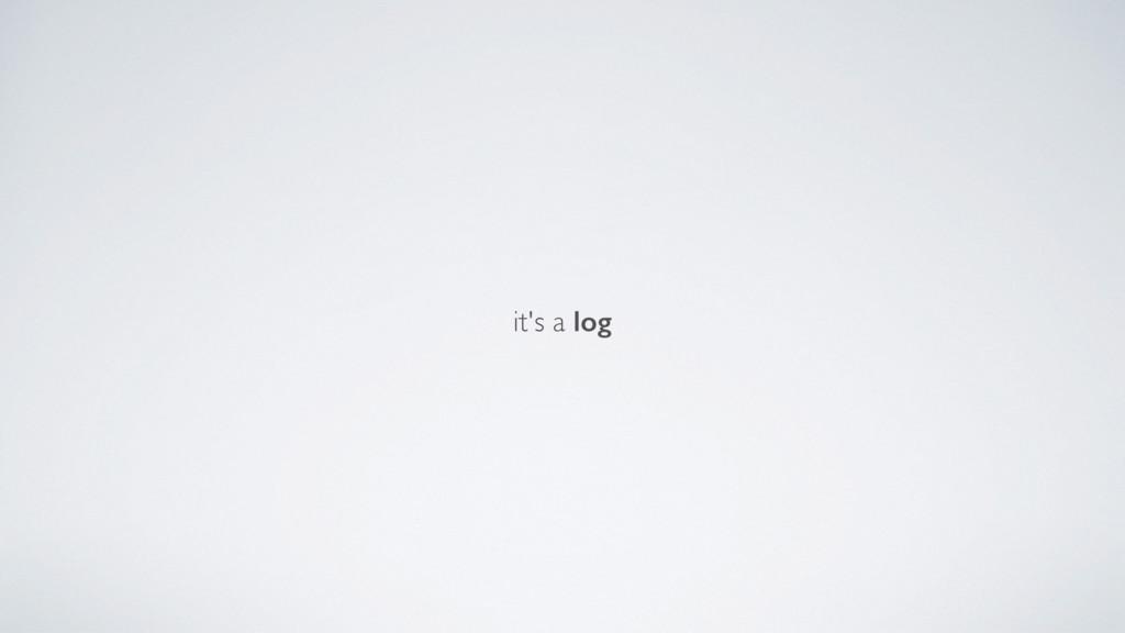 it's a log