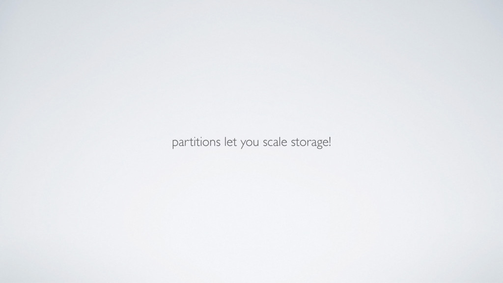partitions let you scale storage!