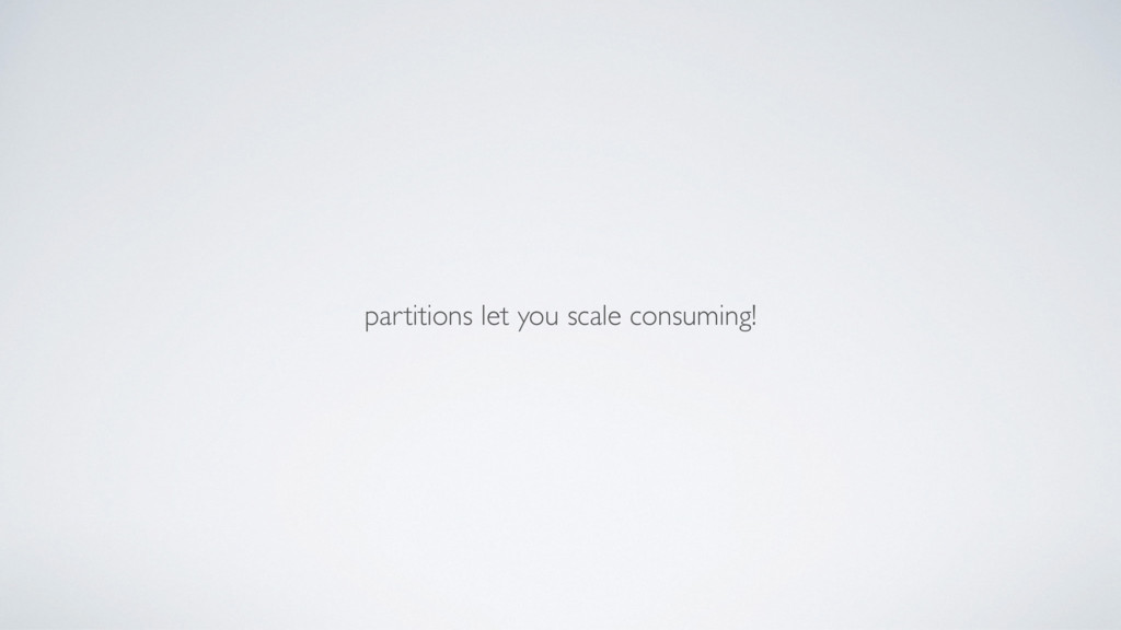 partitions let you scale consuming!