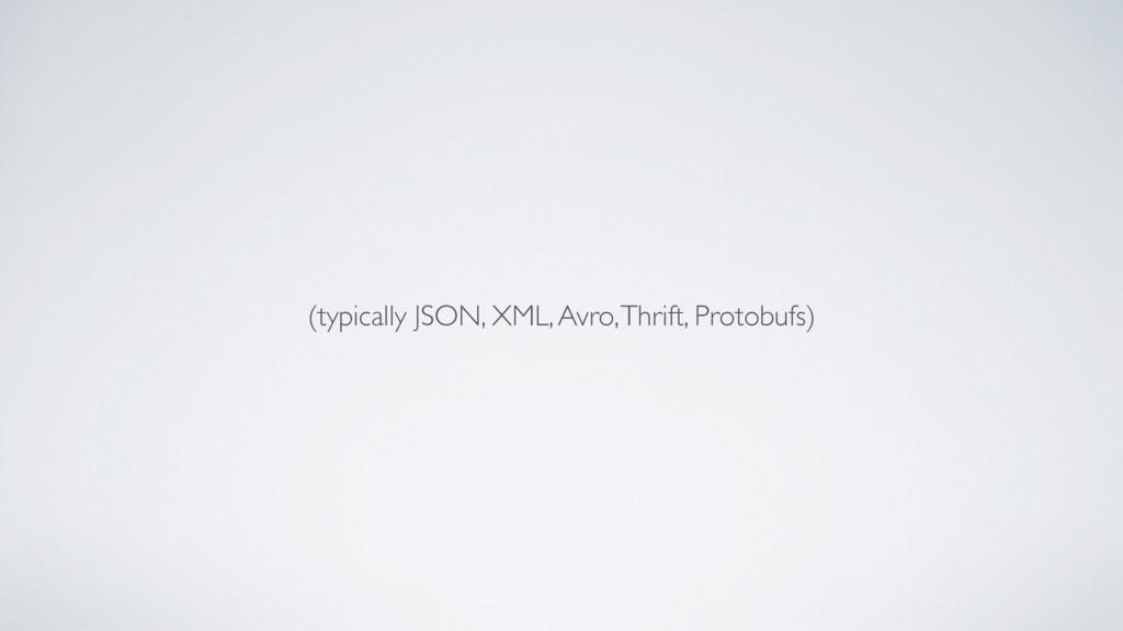 (typically JSON, XML, Avro, Thrift, Protobufs)