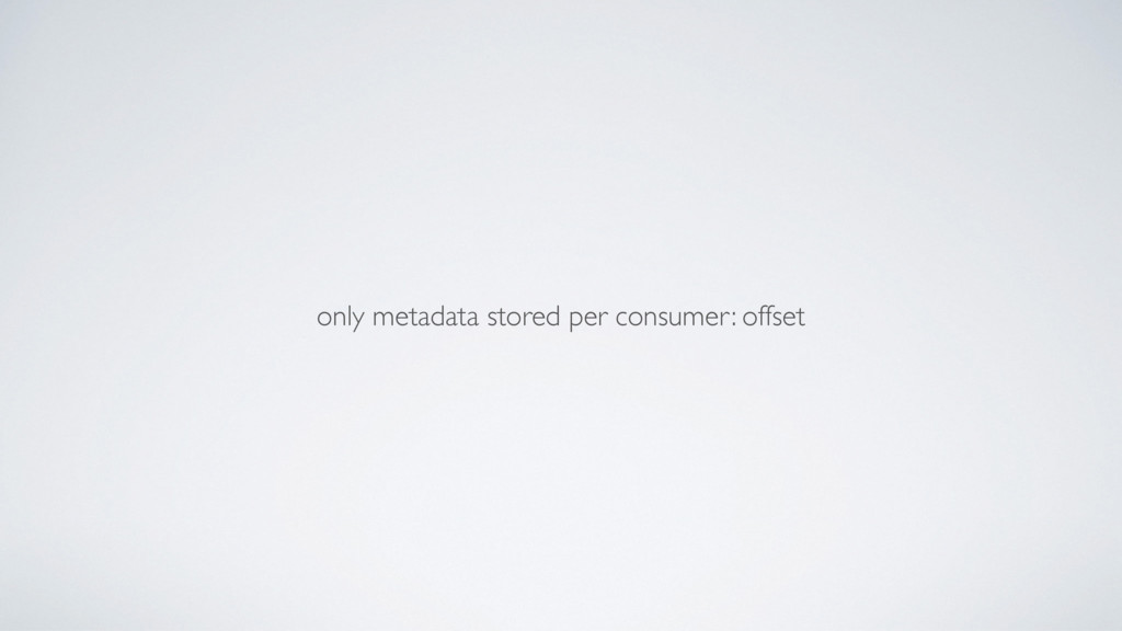 only metadata stored per consumer: offset