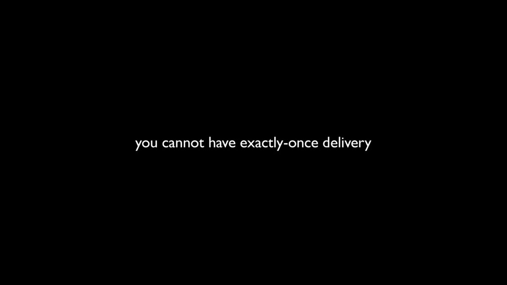 you cannot have exactly-once delivery