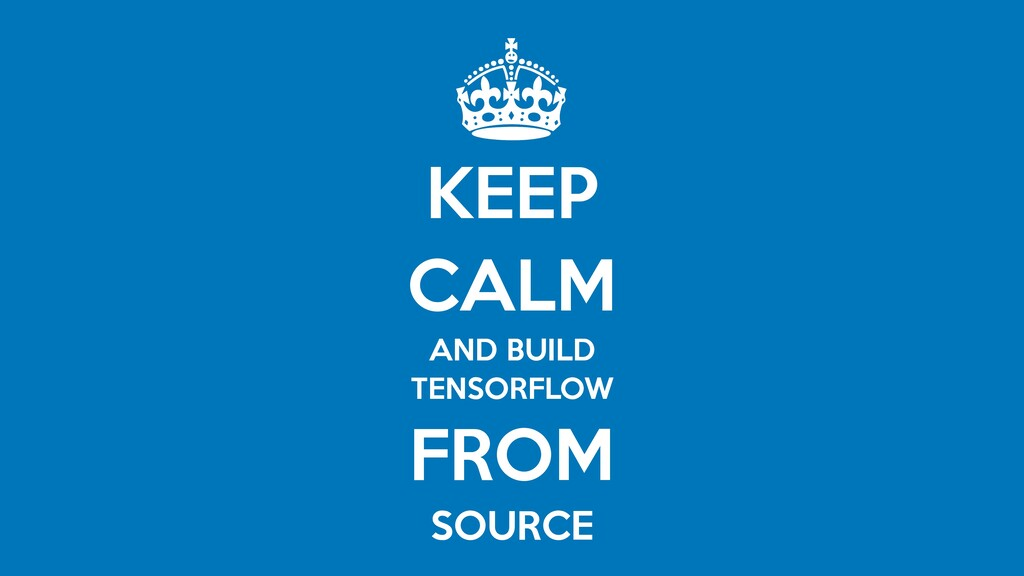 KEEP   CALM   AND BUILD  TENSORFLOW  FROM   SOU...