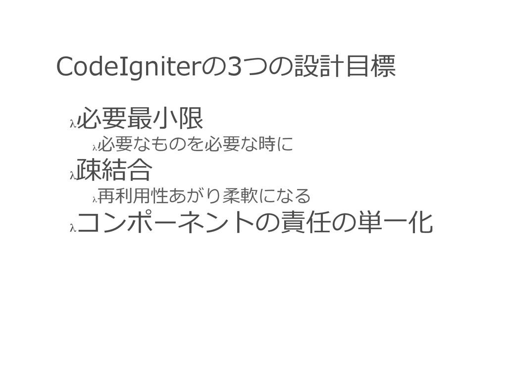 CodeIgniterの3つの設計⽬目標 λ 必要最⼩小限 λ 必要なものを必要な時に λ...