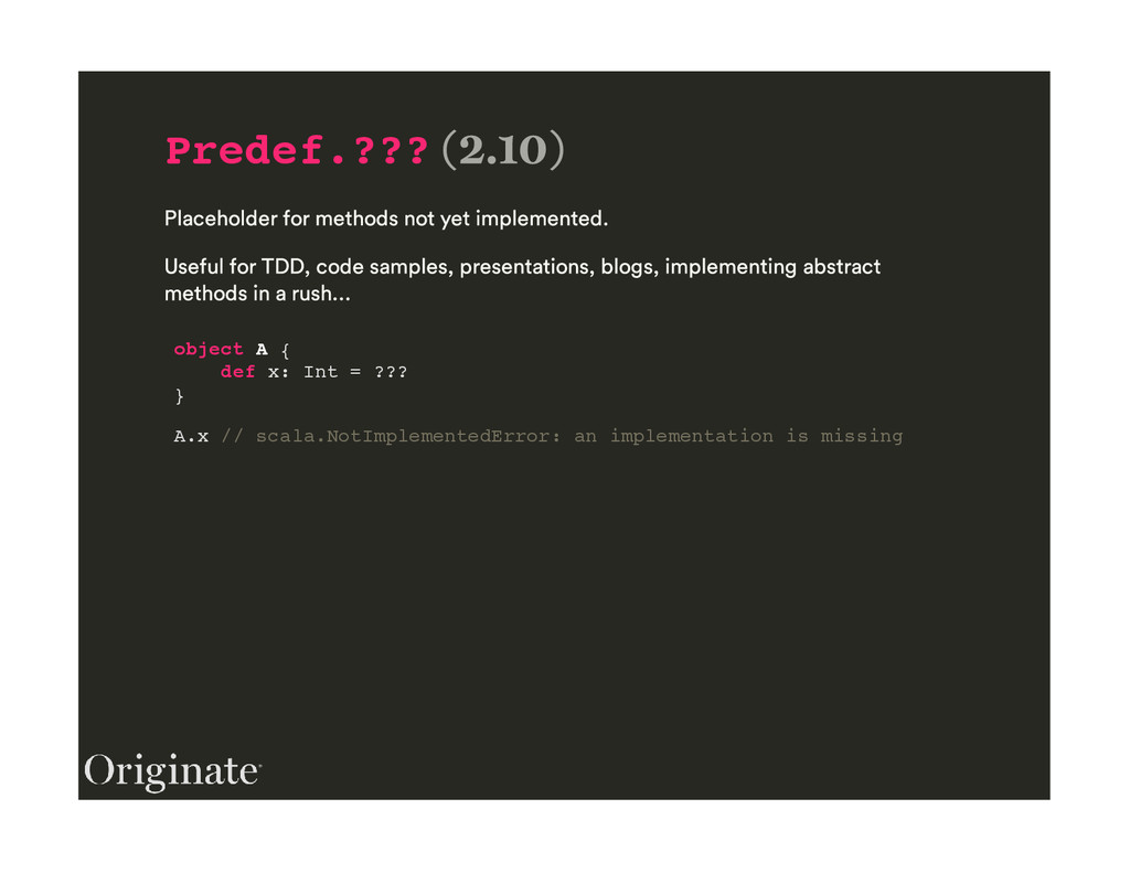 Predef.??? object A { def x: Int = ??? } A.x //...