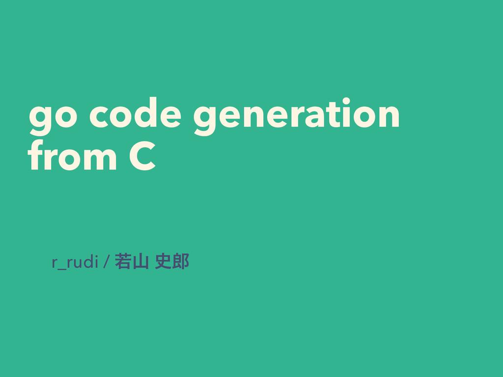 go code generation from C r_rudi / ए 