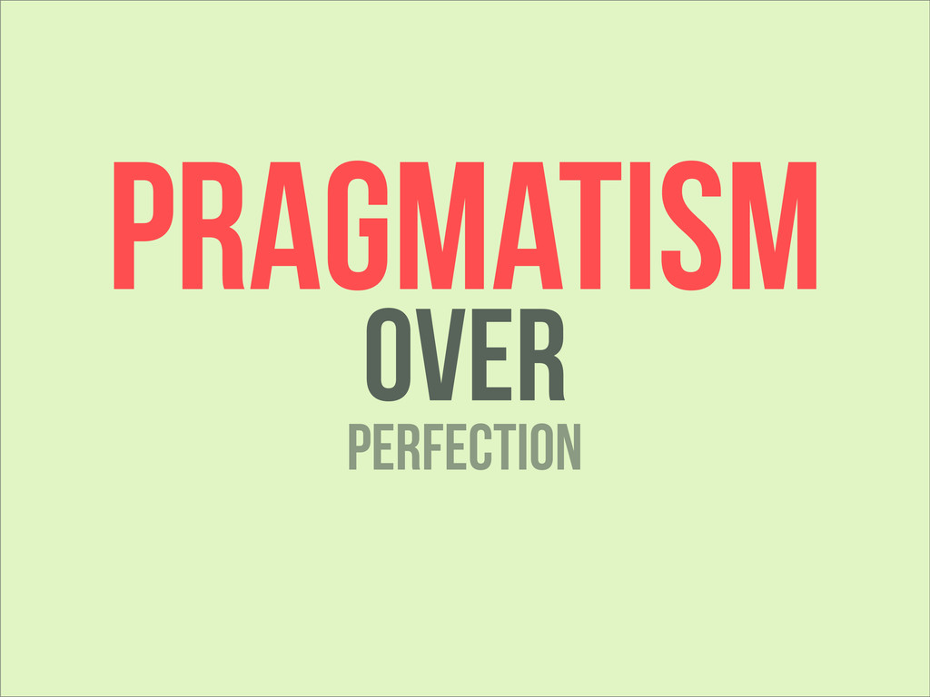 PRAGMATISM OVER Perfection