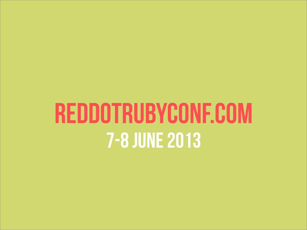 REDDOTRUBYCONF.COM 7-8 JUNE 2013