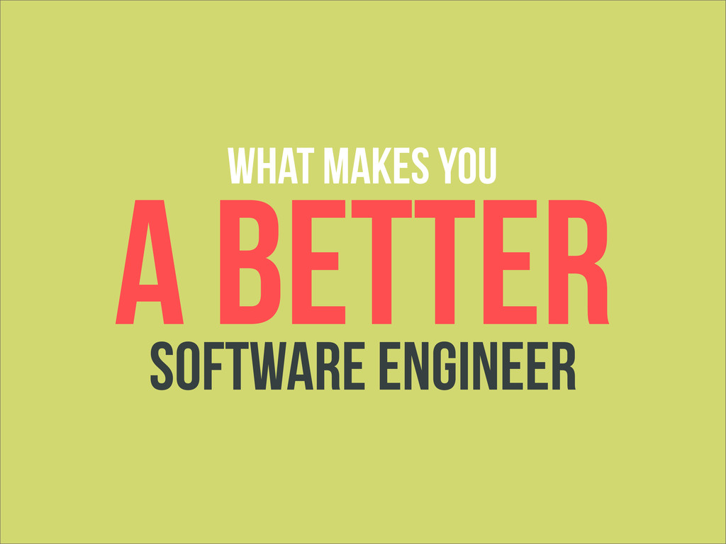 A BETTER SOFTWARE ENGINEER WHAT MAKES YOU