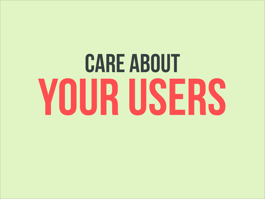 care about YOUR USERS