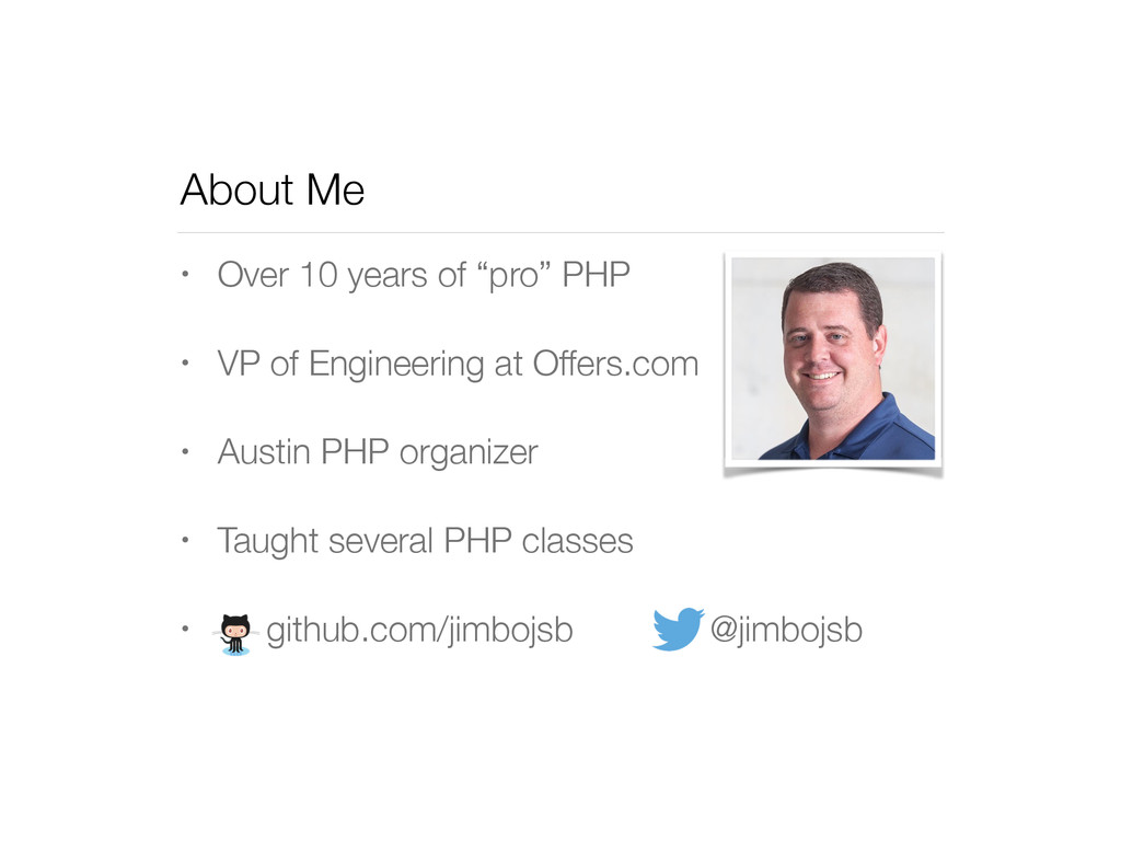 """About Me • Over 10 years of """"pro"""" PHP • VP of E..."""