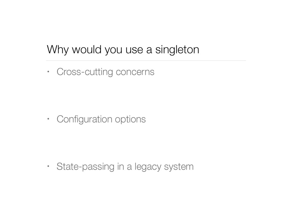Why would you use a singleton • Cross-cutting c...