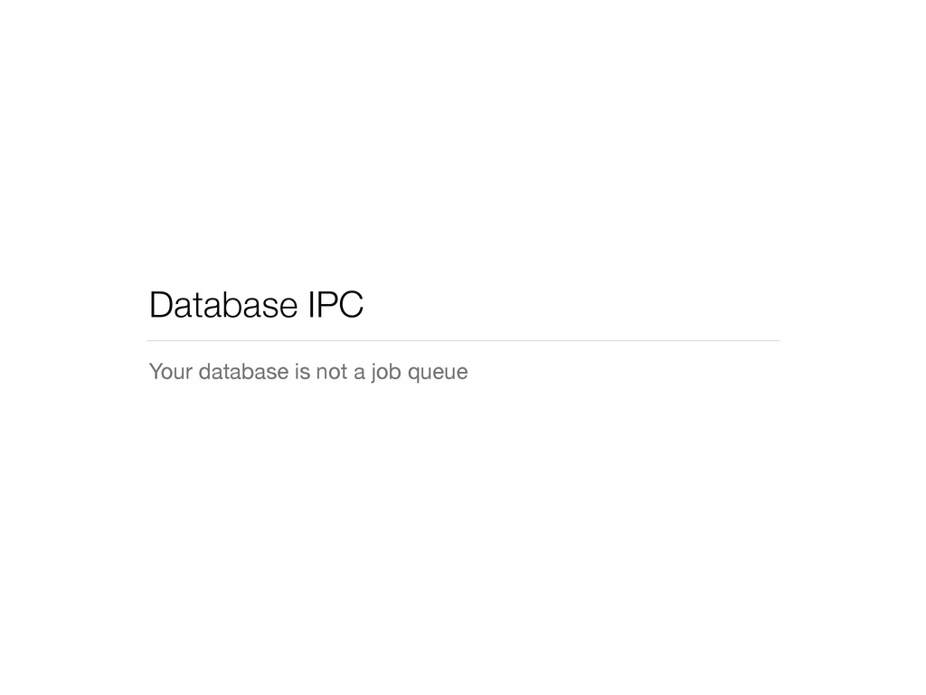 Database IPC Your database is not a job queue