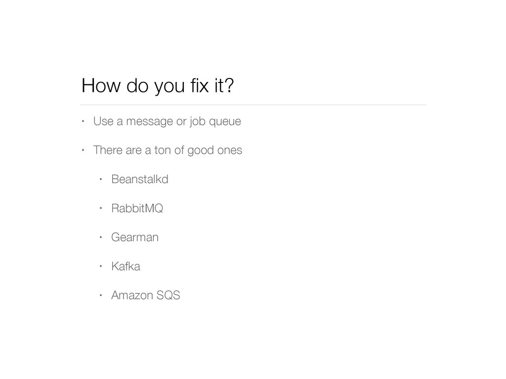 How do you fix it? • Use a message or job queue ...