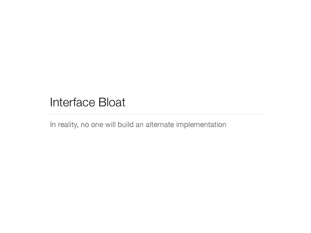 Interface Bloat In reality, no one will build a...