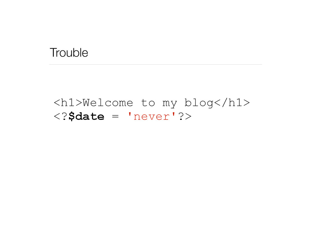 Trouble <h1>Welcome to my blog</h1> <?$date = '...