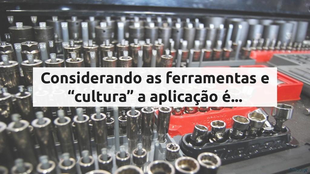 """Considerando as ferramentas e """"cultura"""" a aplic..."""