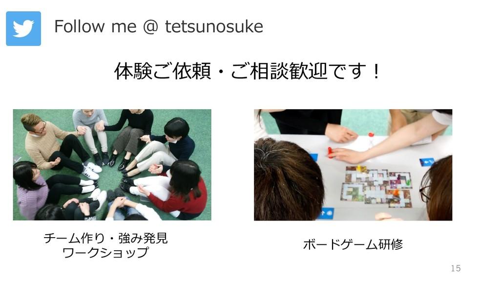 15 Follow me @ tetsunosuke 体験ご依頼・ご相談歓迎です! チーム作り...