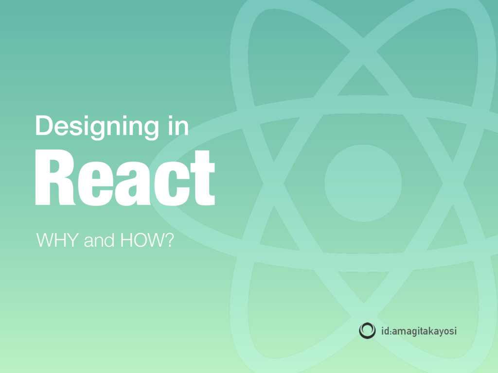 Designing in id:amagitakayosi WHY and HOW? React