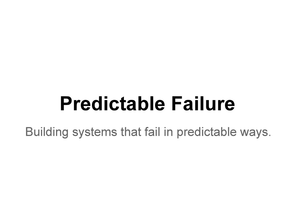 Predictable Failure Building systems that fail ...