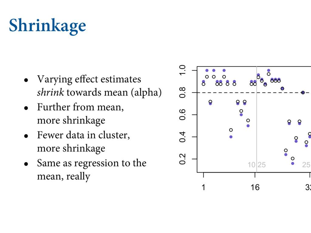Shrinkage • Varying effect estimates shrink tow...