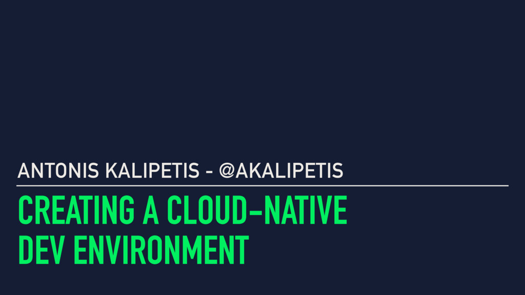 CREATING A CLOUD-NATIVE DEV ENVIRONMENT ANTONIS...