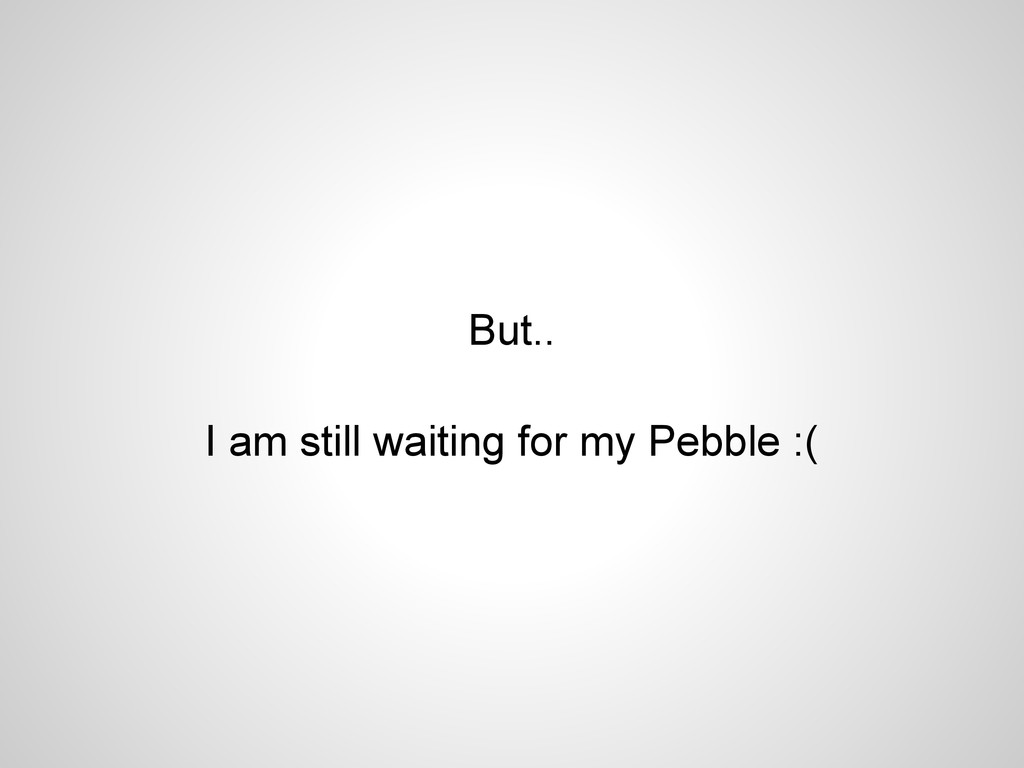But.. I am still waiting for my Pebble :(