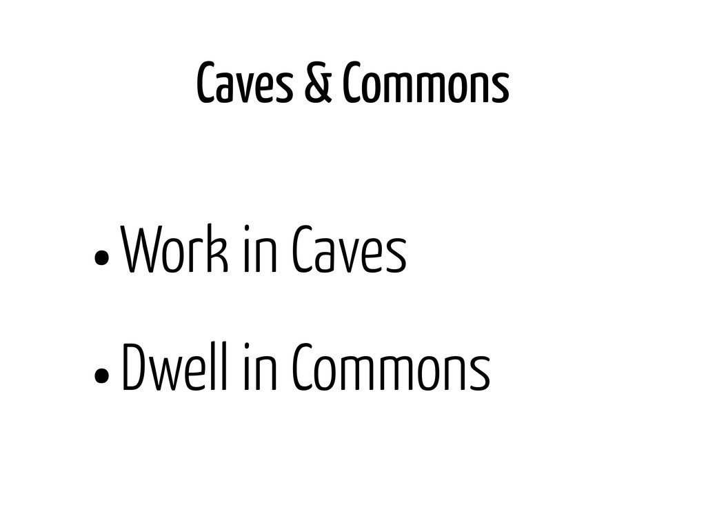 Caves & Commons •Work in Caves •Dwell in Commons