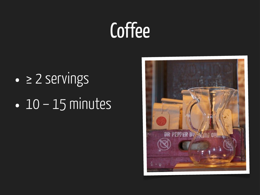 Coffee • ≥ 2 servings • 10 – 15 minutes